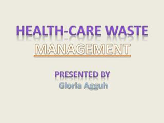 HEALTH-CARE WASTE MANAGEMENT PRESENTED  BY   Gloria  Agguh