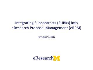 Integrating Subcontracts (SUBKs) into eResearch Proposal Management ( eRPM )