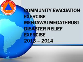 COMMUNITY EVACUATION EXERCISE MENTAWAI MEGATHRUST DISASTER RELIEF EXERCISE 2013 – 2014