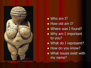 Who am I? How old am I? Where was I found? Why am I important to you? What do I represent?