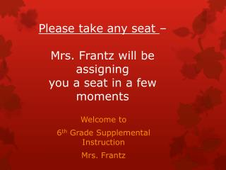Please take any seat  –  M rs. Frantz will be assigning  you a seat in a few moments