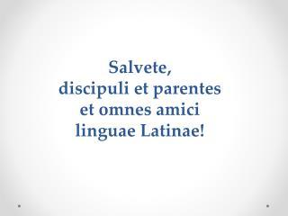 Salvete ,  discipuli et  parentes et  omnes amici linguae Latinae !