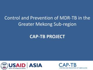 Control and Prevention of MDR-TB in the Greater  Mekong  Sub-region CAP-TB PROJECT
