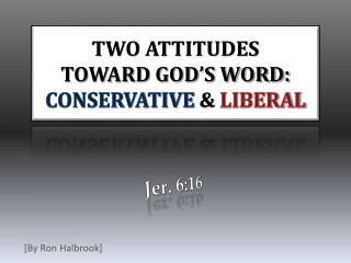 TWO ATTITUDES  TOWARD GOD'S WORD: CONSERVATIVE  &  LIBERAL