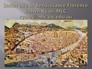 Social Life in Renaissance Florence Robyn Ryan, MLC ryanrj@mlc.vic.edu.au