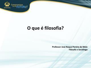 O que é filosofia? Professor José Roque Pereira de Melo Filósofo e Sociólogo