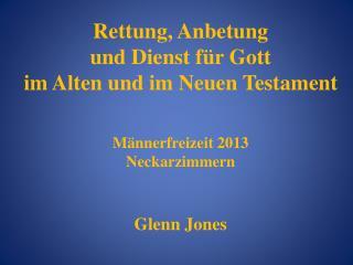 Rettung, Anbetung  und Dienst für Gott  im Alten und im Neuen Testament Männerfreizeit 2013