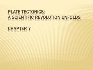 Plate Tectonics:  A  Scientific  Revolution  Unfolds Chapter  7