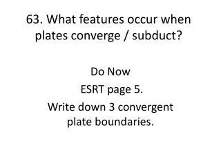 63. What features occur when plates converge /  subduct ?