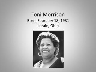 Toni Morrison Born: February 18, 1931 Lorain, Ohio
