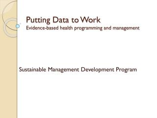 Putting Data to Work Evidence-based health programming and management