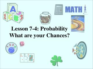 Lesson 7-4: Probability  What are your Chances?