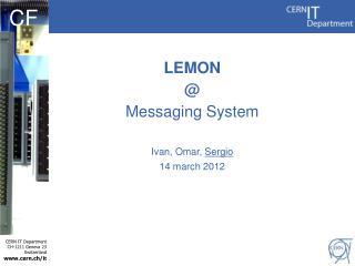 LEMON @ Messaging  System Ivan, Omar,  Sergio 14 march 2012