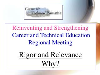 Reinventing and Strengthening  Career and Technical Education Regional Meeting  Rigor and Relevance Why