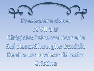 Prezentare clasei A VII a B Diriginte :Petrescu  Cornelia Sef clasa:Gheorghe  Daniela