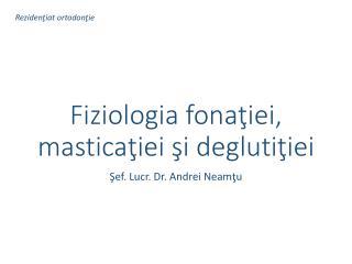 Fiziologia fona ţiei ,  masticaţiei şi deglutiţiei
