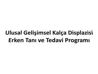 Ulusal Gelişimsel Kalça  Displazisi Erken Tanı ve Tedavi Programı