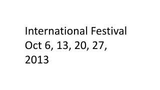 International Festival Oct 6, 13, 20, 27,  2013