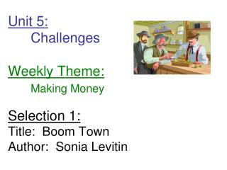 Unit 5:  Challenges         Weekly Theme:  Making Money  Selection 1: Title:  Boom Town Author:  Sonia Levitin