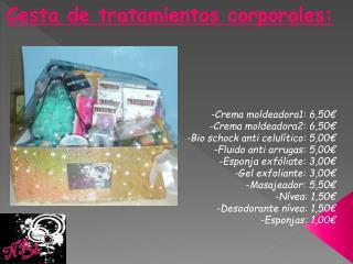 Cesta de tratamientos corporales: -Crema moldeadora1:  6,50€ -Crema moldeadora2: 6,50€