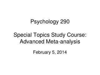 Psychology 290 Special Topics Study Course: Advanced Meta-analysis
