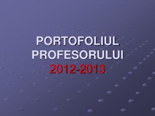 PORTOFOLIUL PROFESORULUI 2012-2013