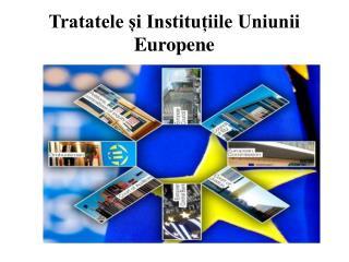 Tratatele ?i Institu?iile Uniunii Europene