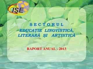 S E C T O R U L EDUCAŢIE  LINGVISTICĂ, LITERARĂ  ŞI  ARTISTICĂ RAPORT ANUAL - 2013