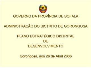 GOVERNO DA PROV NCIA DE SOFALA  ADMINISTRA  O DO DISTRITO DE GORONGOSA  PLANO ESTRAT GICO DISTRITAL  DE  DESENVOLVIMENTO