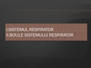 I.Sistemul  respirator II.Bolile Sistemului  Respirator