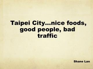 Taipei City …nice foods ,  good people, bad traffic