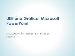 Utilitário Gráfico: Microsoft PowerPoint