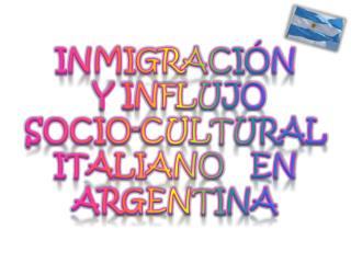 INMIGRACI ÓN    Y INFLUJO SOCIO-CULTURAL ITALIANO   EN   ARGENTINA