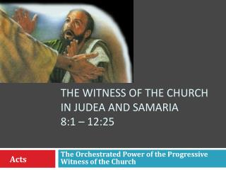 The witness of the church in Judea and Samaria  8:1 – 12:25