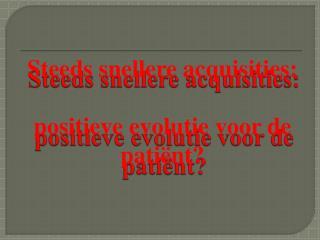 Steeds snellere acquisities:  positieve evolutie voor de patiënt?