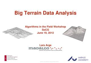 Big Terrain Data Analysis Algorithms in the Field Workshop SoCG June 19, 2012 Lars  Arge