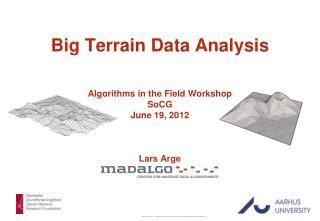 Big Terrain Data Analysis Algorithms in the Field Workshop SoCG June 19, 2012 Lars  Arge