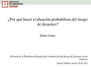 ¿Por qué hacer evaluación probabilista del riesgo de desastres? Mario Ordaz