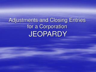 Jeopardy: Adjustments  Closing Entries for a Corporation