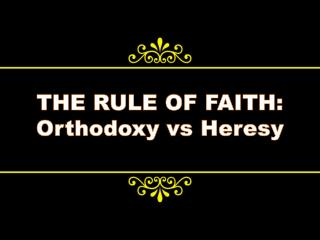 THE RULE OF FAITH: Orthodoxy  vs  Heresy