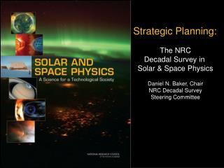 Strategic Planning: The NRC Decadal Survey in  Solar & Space Physics Daniel N. Baker, Chair