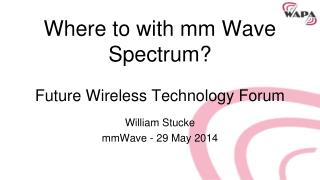 Where to with mm Wave Spectrum ? Future  Wireless Technology Forum