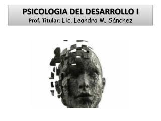 PSICOLOGIA DEL DESARROLLO I Prof. Titular :  Lic. Leandro M. Sánchez
