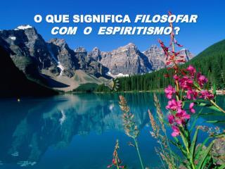 O QUE  SIGNIFICA  FILOSOFAR  COM  O  ESPIRITISMO ?