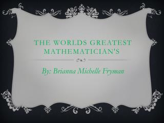 The worlds greatest Mathematician's