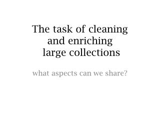 The task of cleaning  and enriching  large collections