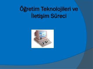 Öğretim Teknolojileri ve İletişim Süreci