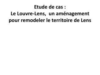 Etude de cas:  Le Louvre-Lens,  un aménagement pour remodeler le territoire de Lens