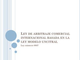Ley de arbitraje comercial internacional basada en la ley modelo  uncitral