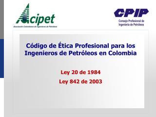 Código de Ética Profesional para los Ingenieros de Petróleos en Colombia Ley 20 de 1984